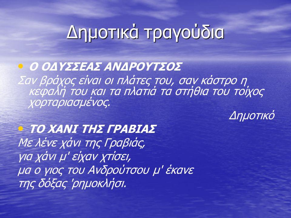 Δημοτικά τραγούδια Ο ΟΔΥΣΣΕΑΣ ΑΝΔΡΟΥΤΣΟΣ Σαν βράχος είναι οι πλάτες του, σαν κάστρο η κεφαλή του και τα πλατιά τα στήθια του τοίχος χορταριασμένος. Δη
