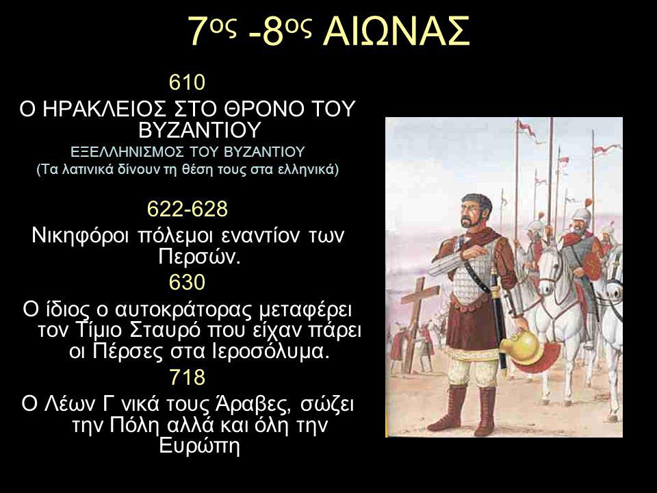 7 ος -8 ος ΑΙΩΝΑΣ 610 Ο ΗΡΑΚΛΕΙΟΣ ΣΤΟ ΘΡΟΝΟ ΤΟΥ ΒΥΖΑΝΤΙΟΥ ΕΞΕΛΛΗΝΙΣΜΟΣ ΤΟΥ ΒΥΖΑΝΤΙΟΥ (Τα λατινικά δίνουν τη θέση τους στα ελληνικά) 622-628 Νικηφόροι