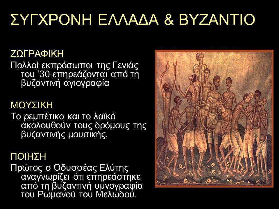 ΣΥΓΧΡΟΝΗ ΕΛΛΑΔΑ & ΒΥΖΑΝΤΙΟ ΖΩΓΡΑΦΙΚΗ Πολλοί εκπρόσωποι της Γενιάς του '30 επηρεάζονται από τη βυζαντινή αγιογραφία ΜΟΥΣΙΚΗ Το ρεμπέτικο και το λαϊκό α