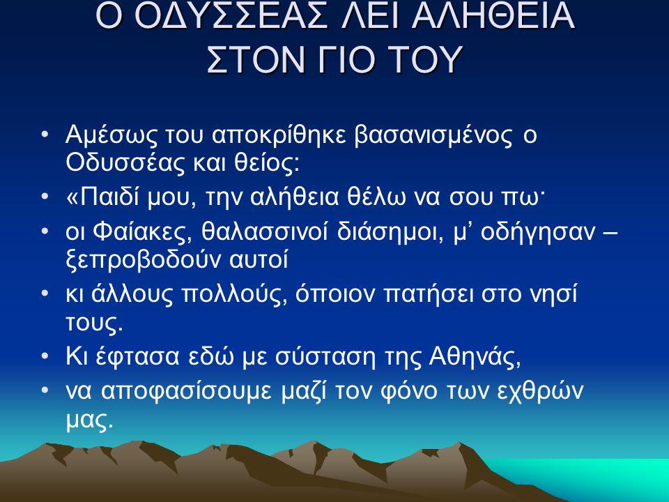 Ο ΟΔΥΣΣΕΑΣ ΛΕΙ ΑΛΗΘΕΙΑ ΣΤΟΝ ΓΙΟ ΤΟΥ Aμέσως του αποκρίθηκε βασανισμένος ο Oδυσσέας και θείος: «Παιδί μου, την αλήθεια θέλω να σου πω· οι Φαίακες, θαλασ