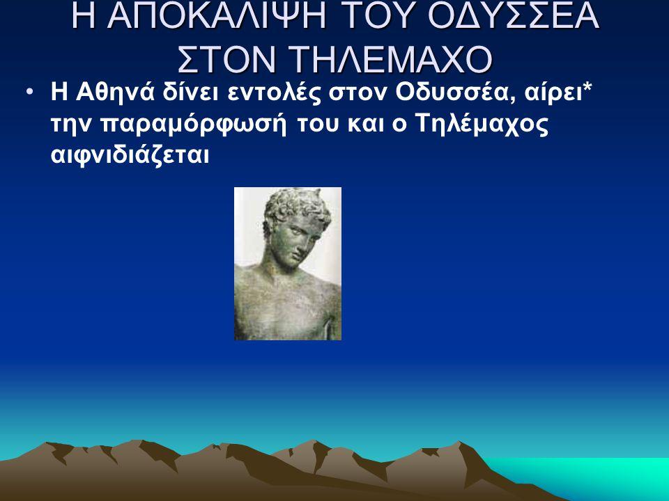 Η ΑΠΟΚΑΛΙΨΗ ΤΟΥ ΟΔΥΣΣΕΑ ΣΤΟΝ ΤΗΛΕΜΑΧΟ H Aθηνά δίνει εντολές στον Oδυσσέα, αίρει* την παραμόρφωσή του και ο Τηλέμαχος αιφνιδιάζεται