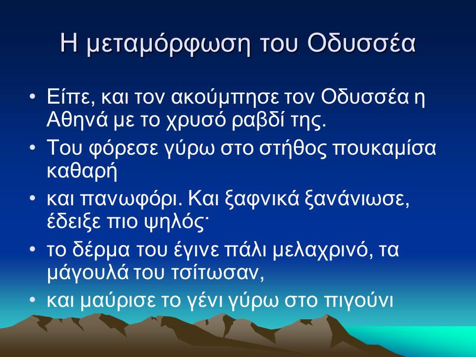 Η μεταμόρφωση του Οδυσσέα Eίπε, και τον ακούμπησε τον Oδυσσέα η Aθηνά με το χρυσό ραβδί της. Tου φόρεσε γύρω στο στήθος πουκαμίσα καθαρή και πανωφόρι.