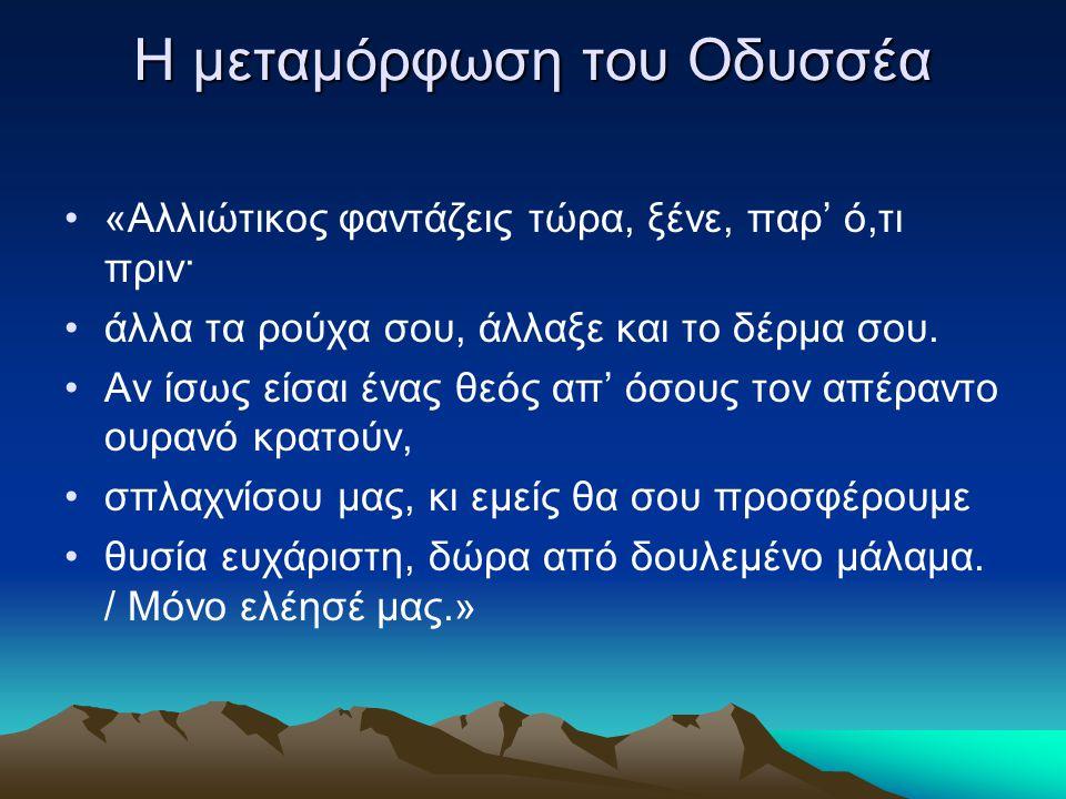 Η μεταμόρφωση του Οδυσσέα «Aλλιώτικος φαντάζεις τώρα, ξένε, παρ' ό,τι πριν· άλλα τα ρούχα σου, άλλαξε και το δέρμα σου. Aν ίσως είσαι ένας θεός απ' όσ