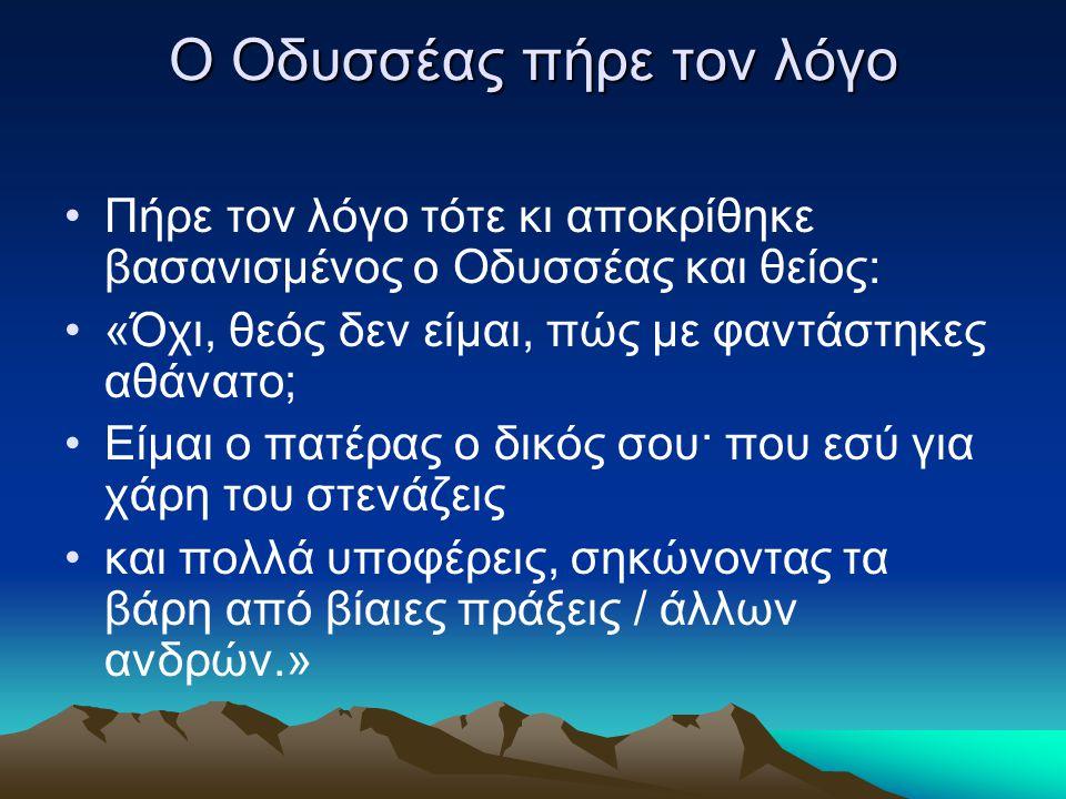 Ο Οδυσσέας πήρε τον λόγο Πήρε τον λόγο τότε κι αποκρίθηκε βασανισμένος ο Oδυσσέας και θείος: «Όχι, θεός δεν είμαι, πώς με φαντάστηκες αθάνατο; Eίμαι ο