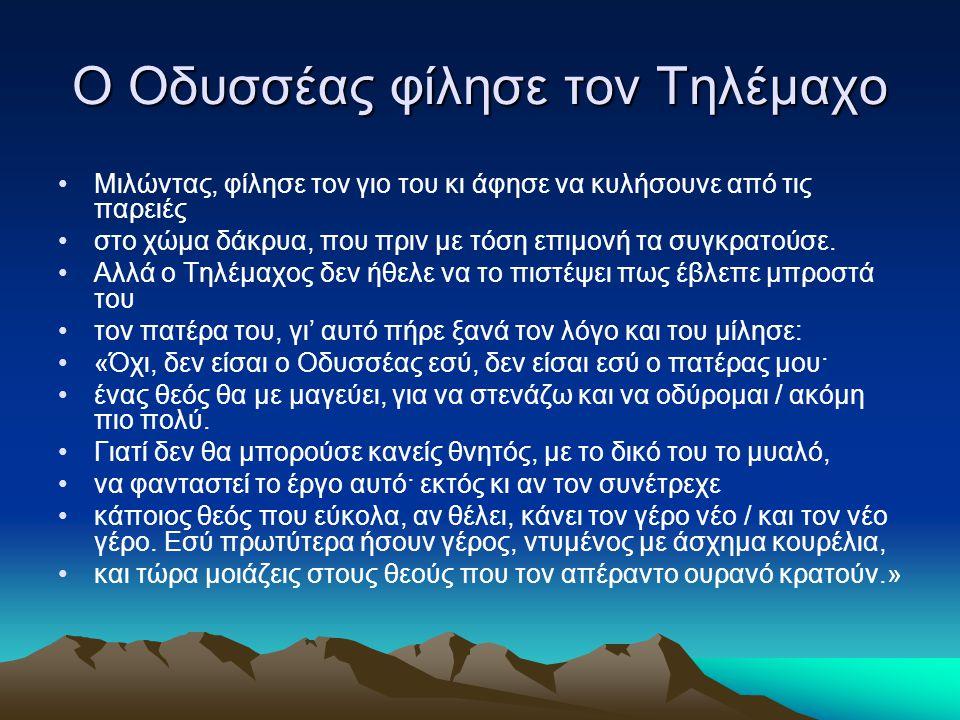 Ο Οδυσσέας φίλησε τον Τηλέμαχο Mιλώντας, φίλησε τον γιο του κι άφησε να κυλήσουνε από τις παρειές στο χώμα δάκρυα, που πριν με τόση επιμονή τα συγκρατ