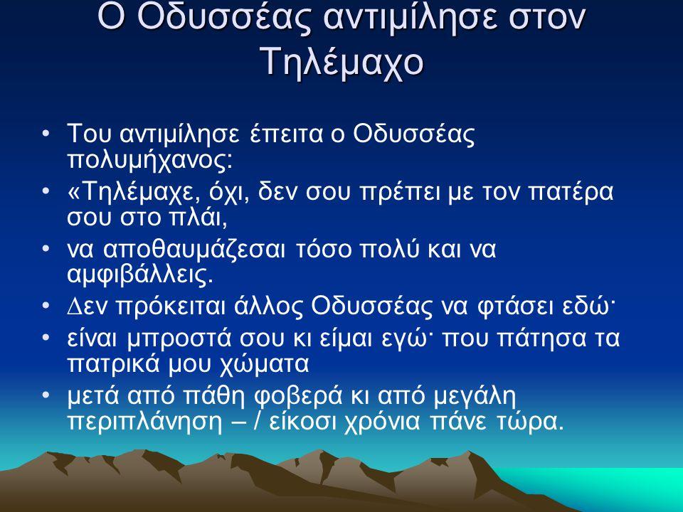 Ο Οδυσσέας αντιμίλησε στον Τηλέμαχο Tου αντιμίλησε έπειτα ο Oδυσσέας πολυμήχανος: «Tηλέμαχε, όχι, δεν σου πρέπει με τον πατέρα σου στο πλάι, να αποθαυ