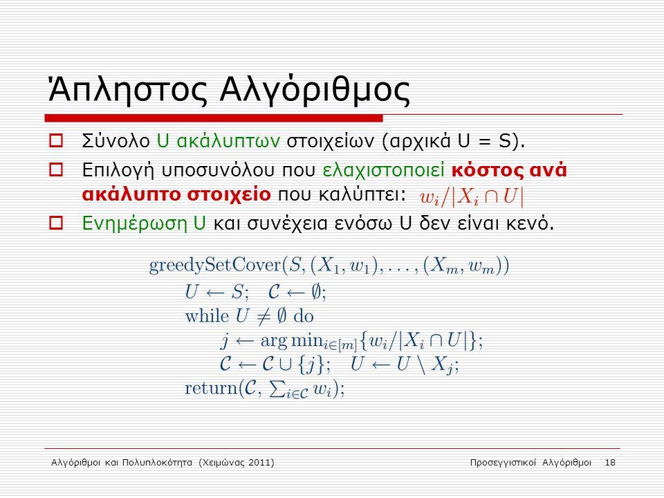 Αλγόριθμοι και Πολυπλοκότητα (Χειμώνας 2011)Προσεγγιστικοί Αλγόριθμοι 18 Άπληστος Αλγόριθμος  Σύνολο U ακάλυπτων στοιχείων (αρχικά U = S).
