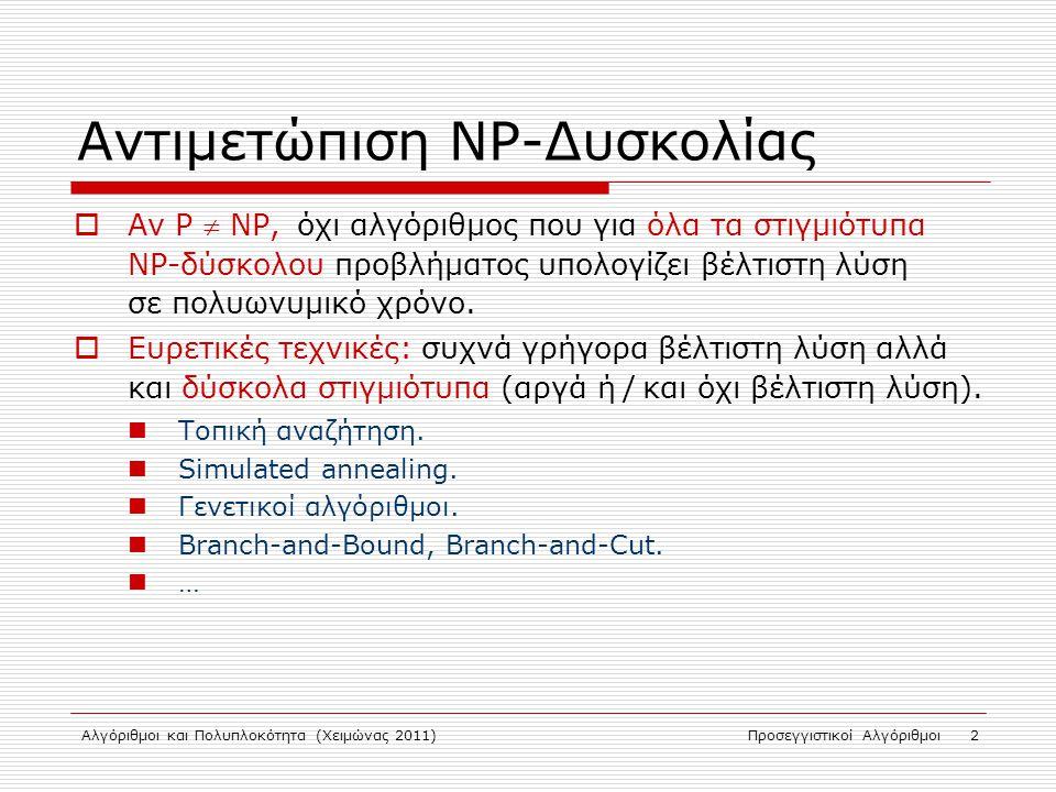 Αλγόριθμοι και Πολυπλοκότητα (Χειμώνας 2011)Προσεγγιστικοί Αλγόριθμοι 2 Αντιμετώπιση NP-Δυσκολίας  Αν P  NP, όχι αλγόριθμος που για όλα τα στιγμιότυπα NP-δύσκολου προβλήματος υπολογίζει βέλτιστη λύση σε πολυωνυμικό χρόνο.