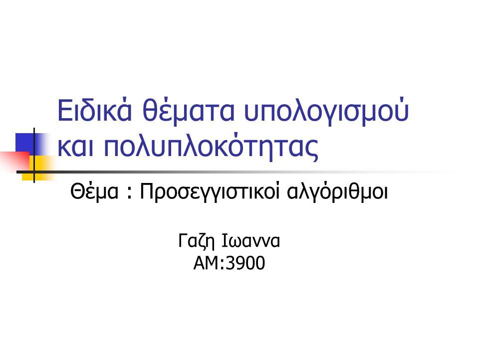 Ειδικά θέματα υπολογισμού και πολυπλοκότητας Θέμα : Προσεγγιστικοί αλγόριθμοι Γαζη Ιωαννα ΑΜ:3900