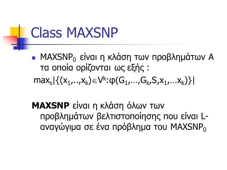 Class MAXSNP MAXSNP 0 είναι η κλάση των προβλημάτων Α τα οποία ορίζονται ως εξής : max s |{(x 1,..,x k )  V k :φ(G 1,…,G k,S,x 1,…x k )}| MAXSNP είναι η κλάση όλων των προβλημάτων βελτιστοποίησης που είναι L- αναγώγιμα σε ένα πρόβλημα του MAXSNP 0