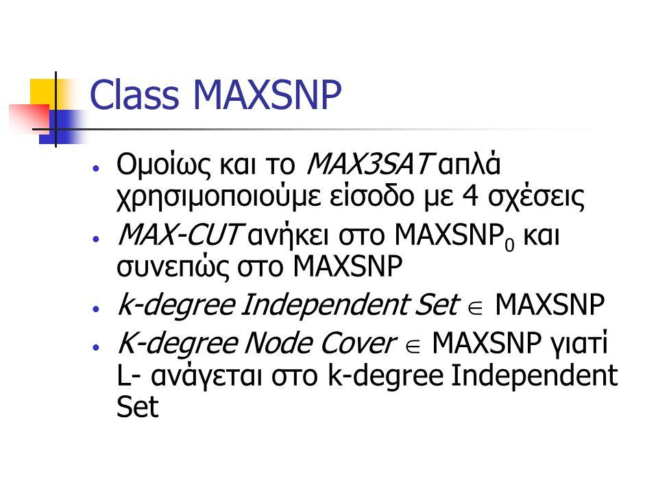 Class MAXSNP Ομοίως και το MAX3SAT απλά χρησιμοποιούμε είσοδο με 4 σχέσεις MAX-CUT ανήκει στο MAXSNP 0 και συνεπώς στο ΜAXSNP k-degree Independent Set  MAXSNP K-degree Node Cover  MAXSNP γιατί L- ανάγεται στο k-degree Independent Set