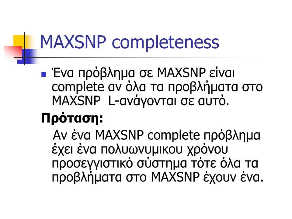 MAXSNP completeness Ένα πρόβλημα σε MAXSNP είναι complete αν όλα τα προβλήματα στο MAXSNP L-ανάγονται σε αυτό.