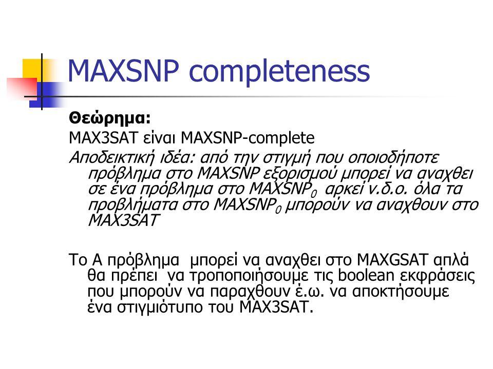 MAXSNP completeness Θεώρημα: ΜΑΧ3SAT είναι MAXSNP-complete Αποδεικτική ιδέα: από την στιγμή που οποιοδήποτε πρόβλημα στο MAXSNP εξορισμού μπορεί να αναχθει σε ένα πρόβλημα στο MAXSNP 0 αρκεί ν.δ.ο.