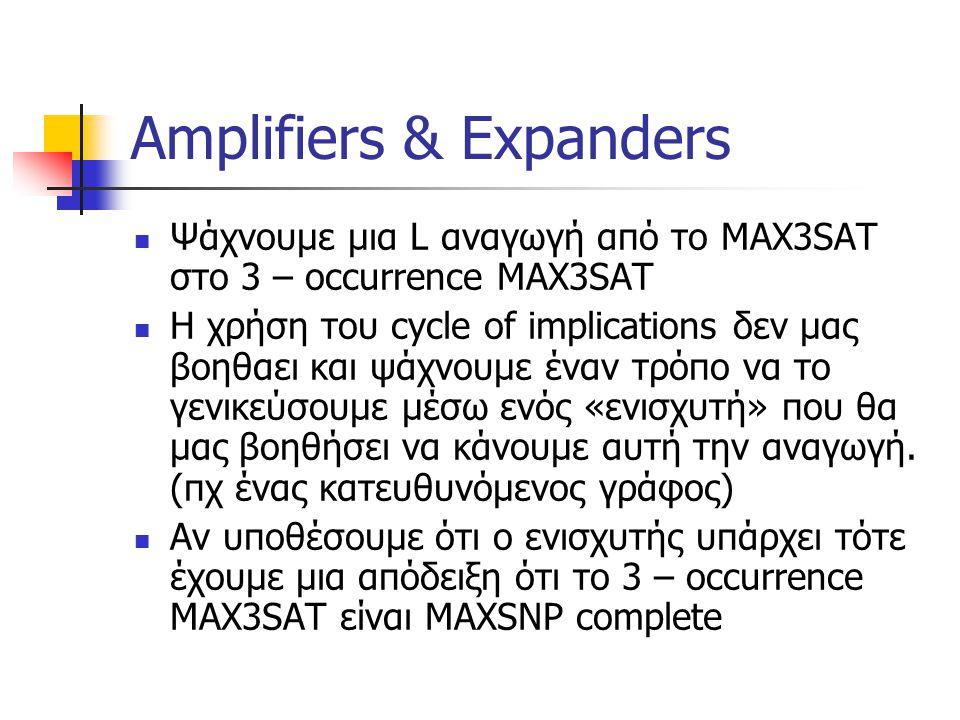 Amplifiers & Expanders Ψάχνουμε μια L αναγωγή από το MAX3SAT στο 3 – occurrence MAX3SAT Η χρήση του cycle of implications δεν μας βοηθαει και ψάχνουμε
