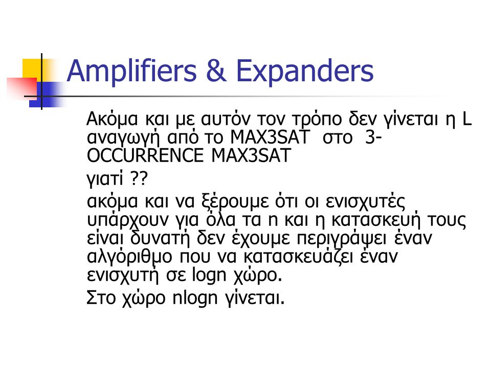 Amplifiers & Expanders Ακόμα και με αυτόν τον τρόπο δεν γίνεται η L αναγωγή από το MAX3SAT στο 3- OCCURRENCE MAX3SAT γιατί ?? ακόμα και να ξέρουμε ότι