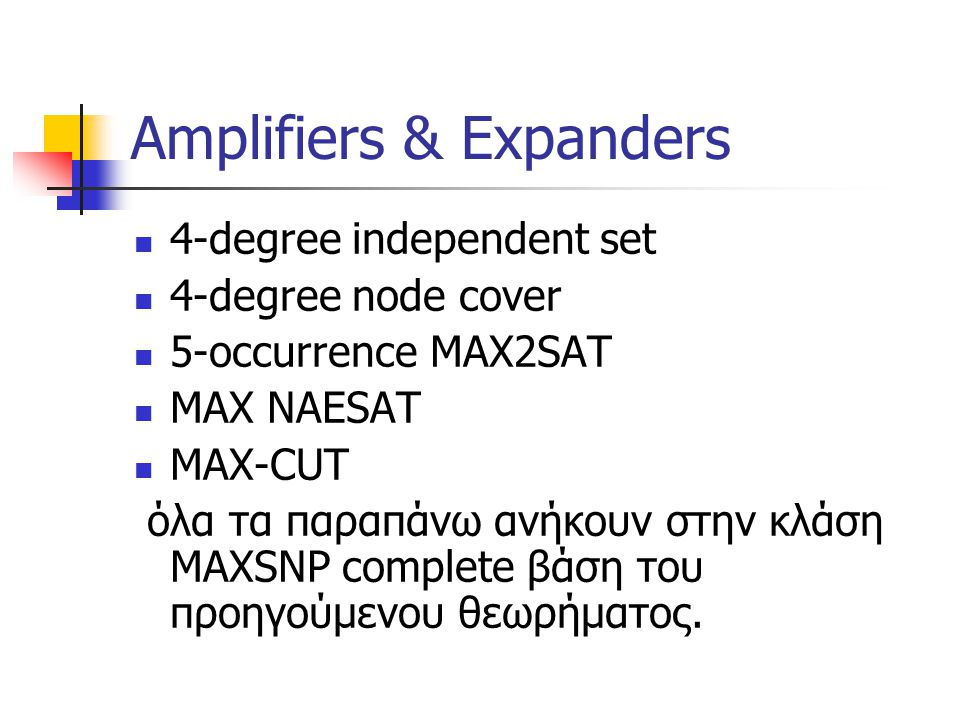 Amplifiers & Expanders 4-degree independent set 4-degree node cover 5-occurrence MAX2SAT MAX NAESAT MAX-CUT όλα τα παραπάνω ανήκουν στην κλάση MAXSNP