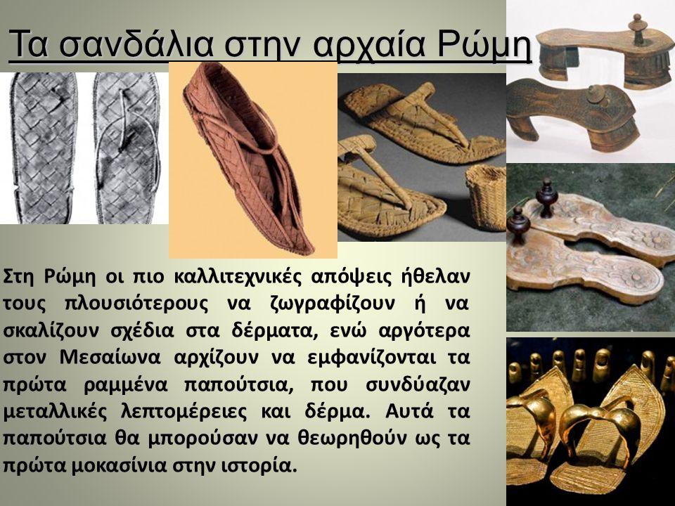Τα σανδάλια στην αρχαία Ρώμη Στη Ρώμη οι πιο καλλιτεχνικές απόψεις ήθελαν τους πλουσιότερους να ζωγραφίζουν ή να σκαλίζουν σχέδια στα δέρματα, ενώ αργότερα στον Μεσαίωνα αρχίζουν να εμφανίζονται τα πρώτα ραμμένα παπούτσια, που συνδύαζαν μεταλλικές λεπτομέρειες και δέρμα.