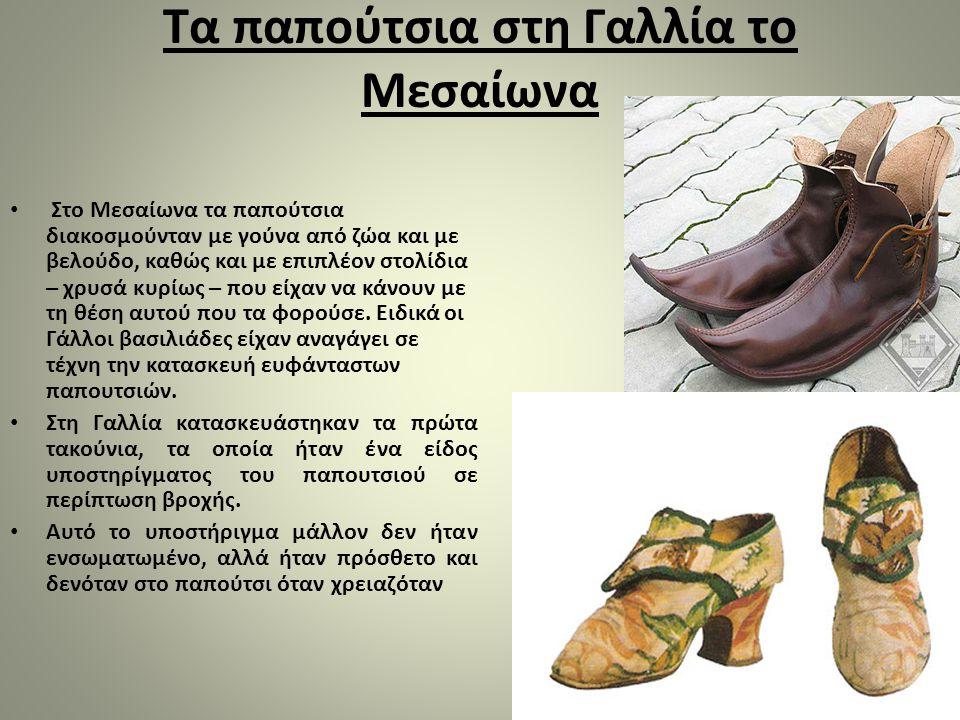 Τα παπούτσια στη Γαλλία το Μεσαίωνα Στο Μεσαίωνα τα παπούτσια διακοσμούνταν με γούνα από ζώα και με βελούδο, καθώς και με επιπλέον στολίδια – χρυσά κυρίως – που είχαν να κάνουν με τη θέση αυτού που τα φορούσε.
