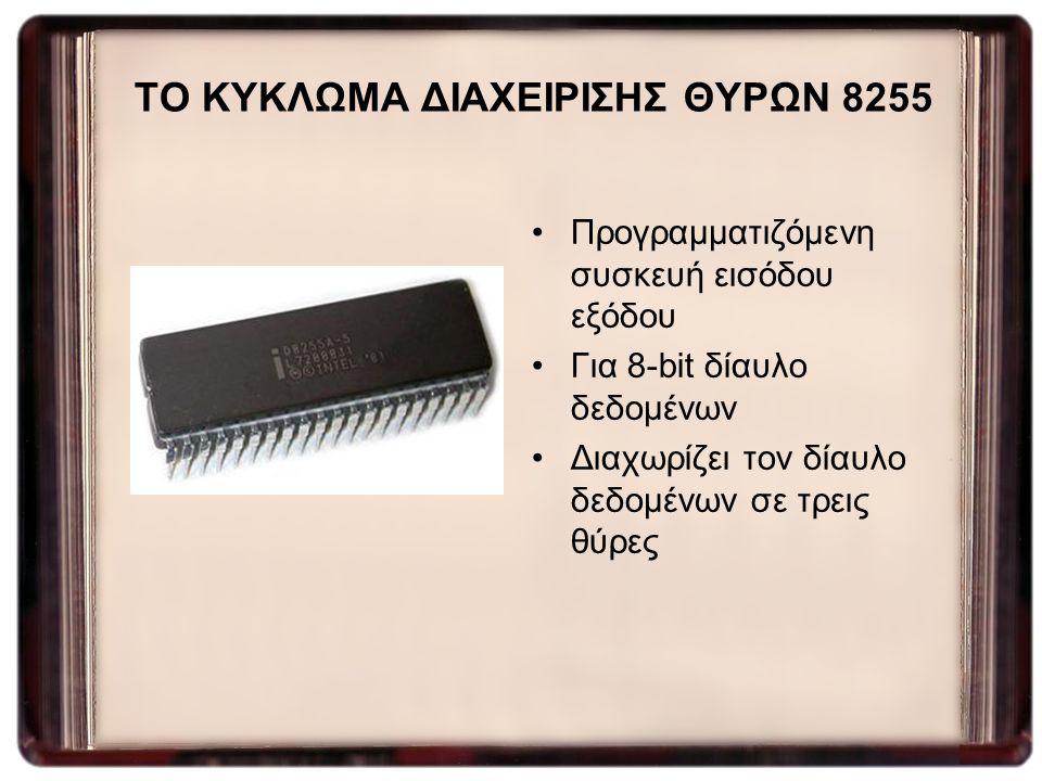 ΤΟ ΚΥΚΛΩΜΑ ΔΙΑΧΕΙΡΙΣΗΣ ΘΥΡΩΝ 8255 Προγραμματιζόμενη συσκευή εισόδου εξόδου Για 8-bit δίαυλο δεδομένων Διαχωρίζει τον δίαυλο δεδομένων σε τρεις θύρες
