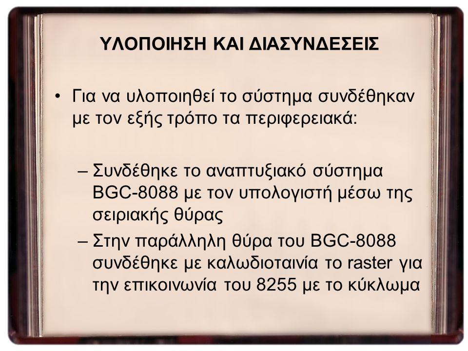 ΥΛΟΠΟΙΗΣΗ ΚΑΙ ΔΙΑΣΥΝΔΕΣΕΙΣ Για να υλοποιηθεί το σύστημα συνδέθηκαν με τον εξής τρόπο τα περιφερειακά: –Συνδέθηκε το αναπτυξιακό σύστημα BGC-8088 με το