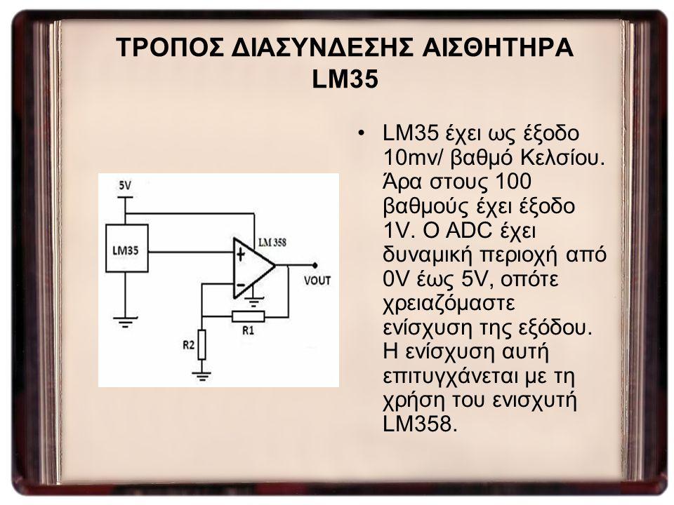 ΤΡΟΠΟΣ ΔΙΑΣΥΝΔΕΣΗΣ ΑΙΣΘΗΤΗΡΑ LM35 LM35 έχει ως έξοδο 10mv/ βαθμό Κελσίου. Άρα στους 100 βαθμούς έχει έξοδο 1V. Ο ADC έχει δυναμική περιοχή από 0V έως
