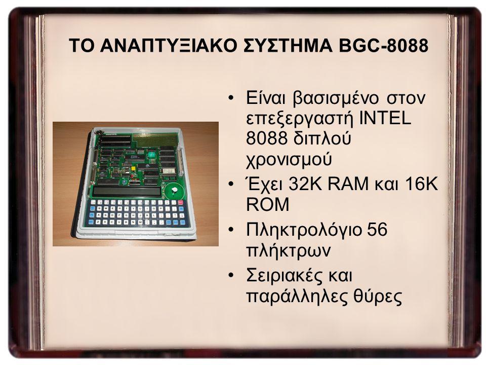 ΤΟ ΑΝΑΠΤΥΞΙΑΚΟ ΣΥΣΤΗΜΑ BGC-8088 Είναι βασισμένο στον επεξεργαστή INTEL 8088 διπλού χρονισμού Έχει 32K RAM και 16K ROM Πληκτρολόγιο 56 πλήκτρων Σειριακ