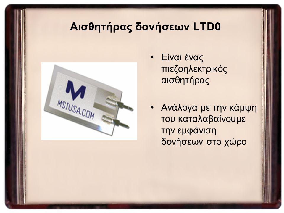 Αισθητήρας δονήσεων LTD0 Είναι ένας πιεζοηλεκτρικός αισθητήρας Ανάλογα με την κάμψη του καταλαβαίνουμε την εμφάνιση δονήσεων στο χώρο