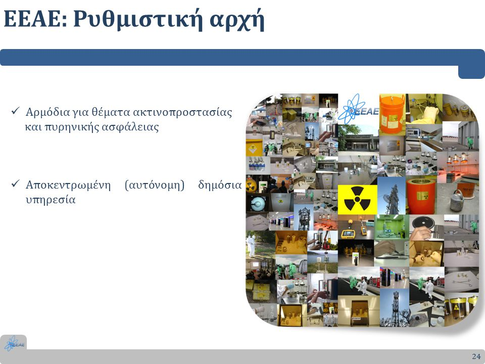 24 Αρμόδια για θέματα ακτινοπροστασίας και πυρηνικής ασφάλειας Αποκεντρωμένη (αυτόνομη) δημόσια υπηρεσία ΕΕΑΕ: Ρυθμιστική αρχή