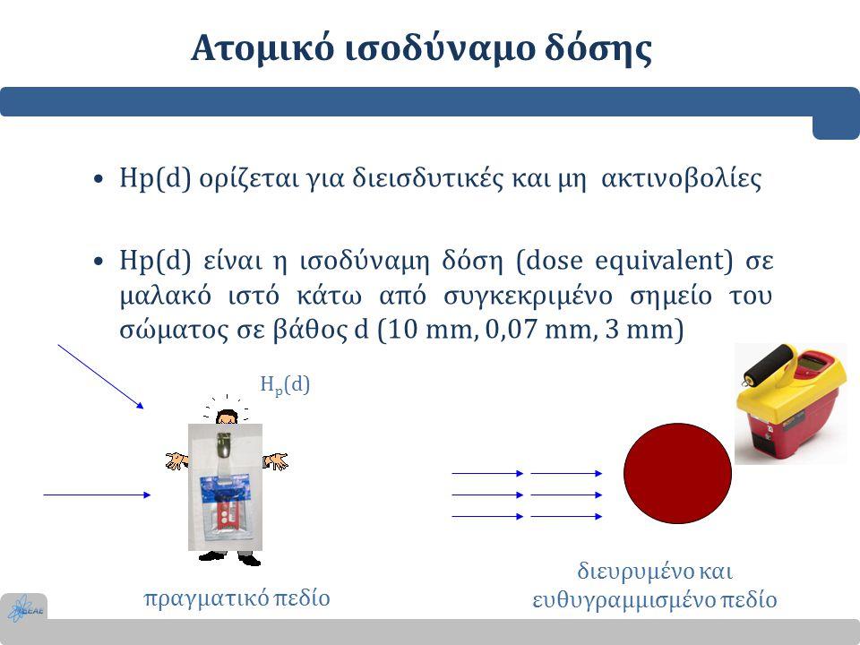 Ατομικό ισοδύναμο δόσης Hp(d) ορίζεται για διεισδυτικές και μη ακτινοβολίες Hp(d) είναι η ισοδύναμη δόση (dose equivalent) σε μαλακό ιστό κάτω από συγκεκριμένο σημείο του σώματος σε βάθος d (10 mm, 0,07 mm, 3 mm) Η p (d) πραγματικό πεδίο διευρυμένο και ευθυγραμμισμένο πεδίο