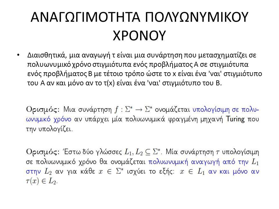 ΑΝΑΓΩΓΙΜΟΤΗΤΑ ΠΟΛΥΩΝΥΜΙΚΟΥ ΧΡΟΝΟΥ Διαισθητικά, μια αναγωγή τ είναι μια συνάρτηση που μετασχηματίζει σε πολυωνυμικό χρόνο στιγμιότυπα ενός προβλήματος A σε στιγμιότυπα ενός προβλήματος B με τέτοιο τρόπο ώστε το x είναι ένα ναι στιγμιότυπο του A αν και μόνο αν το τ(x) είναι ένα ναι στιγμιότυπο του B.