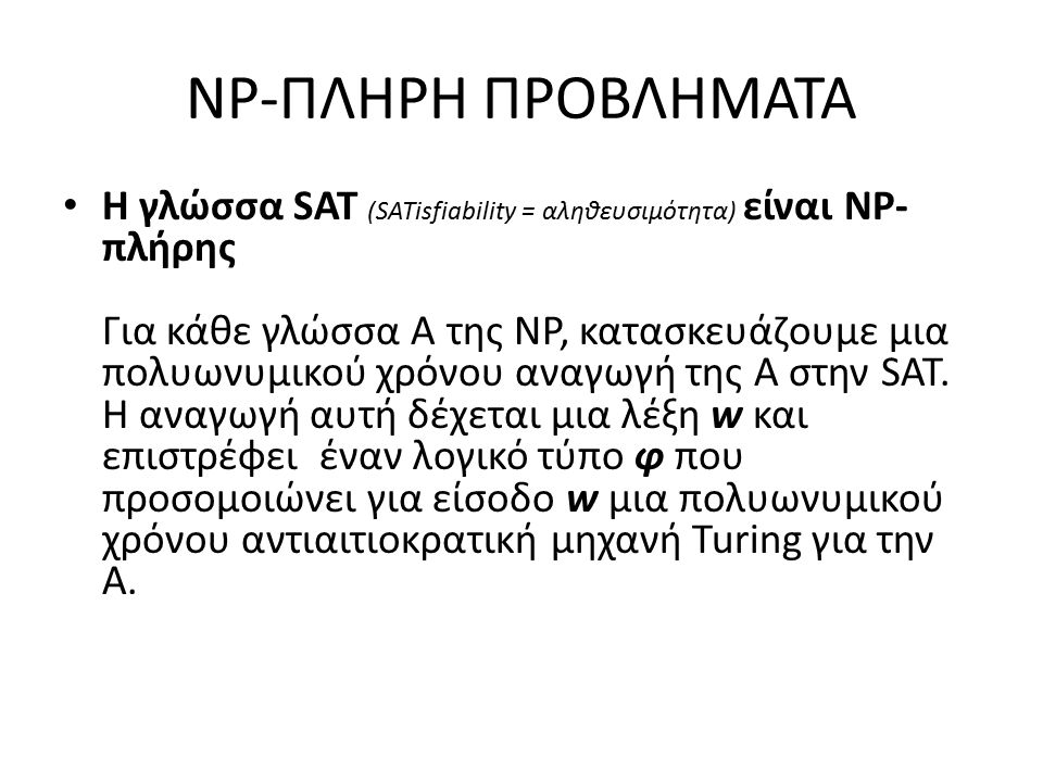 NP-ΠΛΗΡΗ ΠΡΟΒΛΗΜΑΤΑ Η γλώσσα SAT (SATisfiability = αληθευσιμότητα) είναι NP- πλήρης Για κάθε γλώσσα Α της ΝΡ, κατασκευάζουμε μια πολυωνυμικού χρόνου αναγωγή της Α στην SAT.