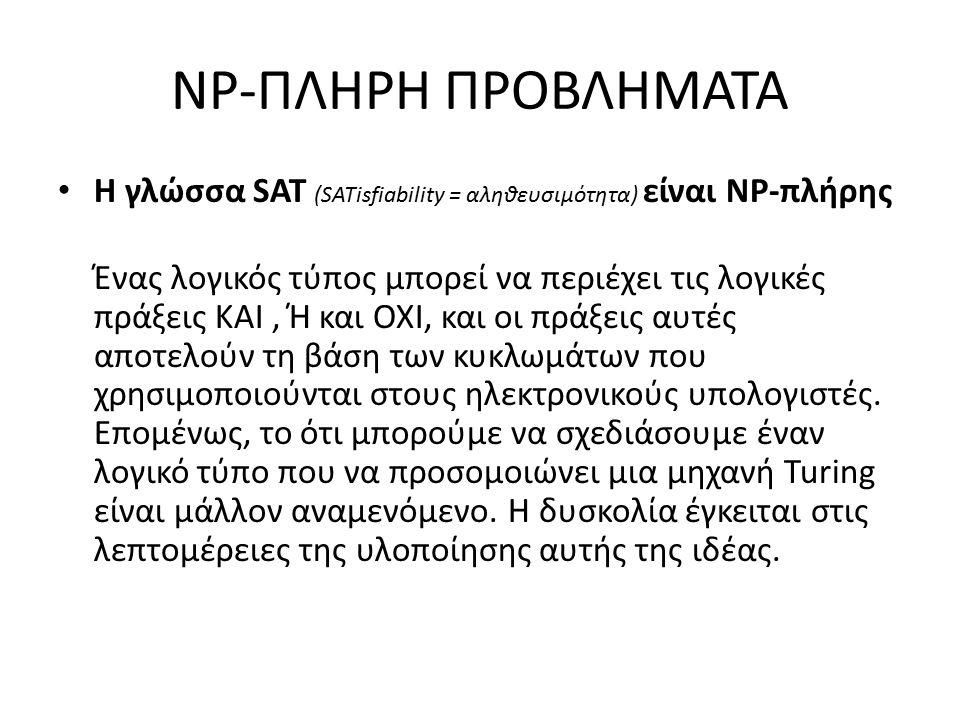 NP-ΠΛΗΡΗ ΠΡΟΒΛΗΜΑΤΑ Η γλώσσα SAT (SATisfiability = αληθευσιμότητα) είναι NP-πλήρης Ένας λογικός τύπος μπορεί να περιέχει τις λογικές πράξεις ΚΑΙ, Ή και ΟΧΙ, και οι πράξεις αυτές αποτελούν τη βάση των κυκλωμάτων που χρησιμοποιούνται στους ηλεκτρονικούς υπολογιστές.