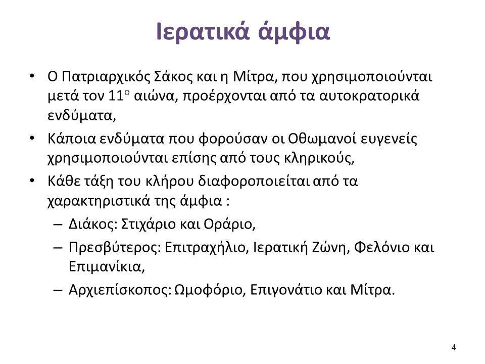 Ιερατικά άμφια Ο Πατριαρχικός Σάκος και η Μίτρα, που χρησιμοποιούνται μετά τον 11 ο αιώνα, προέρχονται από τα αυτοκρατορικά ενδύματα, Κάποια ενδύματα που φορούσαν οι Οθωμανοί ευγενείς χρησιμοποιούνται επίσης από τους κληρικούς, Κάθε τάξη του κλήρου διαφοροποιείται από τα χαρακτηριστικά της άμφια : – Διάκος: Στιχάριο και Οράριο, – Πρεσβύτερος: Επιτραχήλιο, Ιερατική Ζώνη, Φελόνιο και Επιμανίκια, – Αρχιεπίσκοπος: Ωμοφόριο, Επιγονάτιο και Μίτρα.
