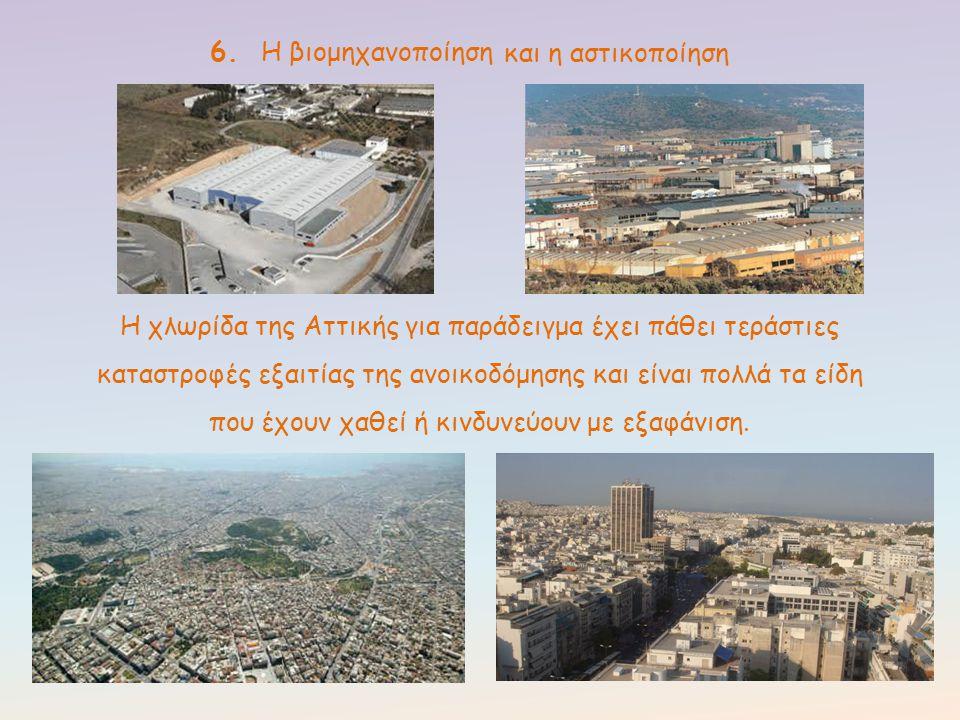 6. Η βιομηχανοποίηση Η χλωρίδα της Αττικής για παράδειγμα έχει πάθει τεράστιες καταστροφές εξαιτίας της ανοικοδόμησης και είναι πολλά τα είδη που έχου