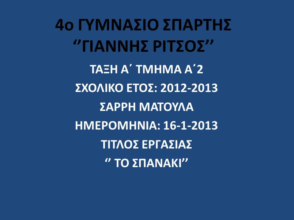 4o ΓΥΜΝΑΣΙΟ ΣΠΑΡΤΗΣ ''ΓΙΑΝΝΗΣ ΡΙΤΣΟΣ'' ΤΑΞΗ Α΄ ΤΜΗΜΑ Α΄2 ΣΧΟΛΙΚΟ ΕΤΟΣ: 2012-2013 ΣΑΡΡΗ ΜΑΤΟΥΛΑ ΗΜΕΡΟΜΗΝΙΑ: 16-1-2013 ΤΙΤΛΟΣ ΕΡΓΑΣΙΑΣ '' ΤΟ ΣΠΑΝΑΚΙ''