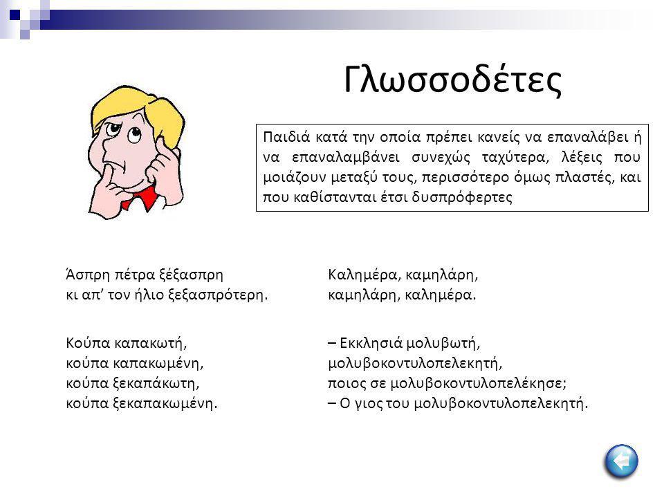 Γλωσσοδέτες Παιδιά κατά την οποία πρέπει κανείς να επαναλάβει ή να επαναλαμβάνει συνεχώς ταχύτερα, λέξεις που μοιάζουν μεταξύ τους, περισσότερο όμως π