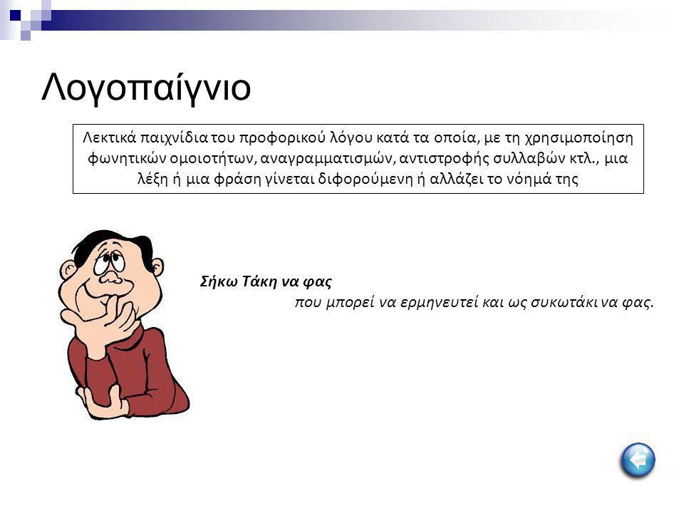 Λογοπαίγνιο Λεκτικά παιχνίδια του προφορικού λόγου κατά τα οποία, με τη χρησιμοποίηση φωνητικών ομοιοτήτων, αναγραμματισμών, αντιστροφής συλλαβών κτλ.