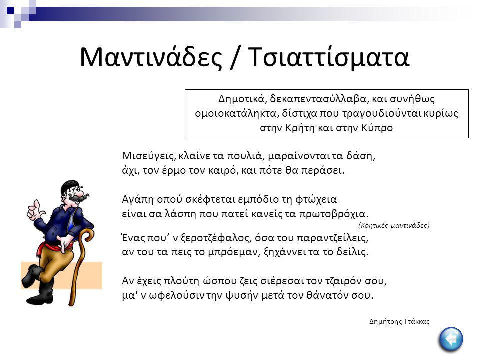 Μαντινάδες / Τσιαττίσματα Δημοτικά, δεκαπεντασύλλαβα, και συνήθως ομοιοκατάληκτα, δίστιχα που τραγουδιούνται κυρίως στην Kρήτη και στην Κύπρο Μισεύγει