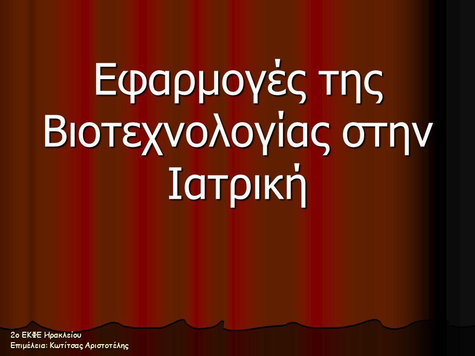 Εφαρμογές της Βιοτεχνολογίας στην Ιατρική 2ο ΕΚΦΕ Ηρακλείου Επιμέλεια: Κωτίτσας Αριστοτέλης