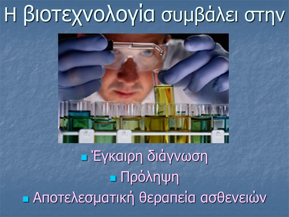 Η βιοτεχνολογία συμβάλει στην Έγκαιρη διάγνωση Έγκαιρη διάγνωση Πρόληψη Πρόληψη Αποτελεσματική θεραπεία ασθενειών Αποτελεσματική θεραπεία ασθενειών