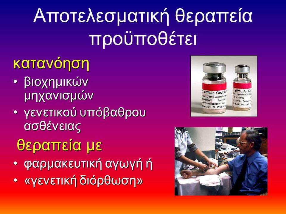 Αποτελεσματική θεραπεία προϋποθέτει κατανόηση βιοχημικών μηχανισμώνβιοχημικών μηχανισμών γενετικού υπόβαθρου ασθένειαςγενετικού υπόβαθρου ασθένειας θεραπεία με θεραπεία με φαρμακευτική αγωγή ήφαρμακευτική αγωγή ή «γενετική διόρθωση»«γενετική διόρθωση»