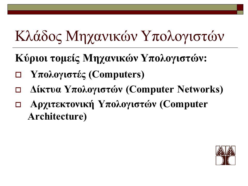 Κλάδος Μηχανικών Υπολογιστών Κύριοι τομείς Μηχανικών Υπολογιστών:  Υπολογιστές (Computers)  Δίκτυα Υπολογιστών (Computer Networks)  Αρχιτεκτονική Υπολογιστών (Computer Architecture)