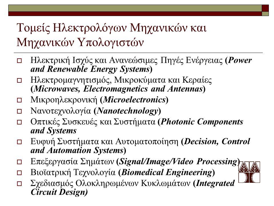 Τομείς Ηλεκτρολόγων Μηχανικών και Μηχανικών Υπολογιστών  Ηλεκτρική Ισχύς και Ανανεώσιμες Πηγές Ενέργειας (Power and Renewable Energy Systems)  Ηλεκτρομαγνητισμός, Μικροκύματα και Κεραίες (Microwaves, Electromagnetics and Antennas)  Mικροηλεκρονική (Microelectronics)  Νανοτεχνολογία (Nanotechnology)  Οπτικές Συσκευές και Συστήματα (Photonic Components and Systems  Ευφυή Συστήματα και Αυτοματοποίηση (Decision, Control and Automation Systems)  Επεξεργασία Σημάτων (Signal/Image/Video Processing)  Βιοϊατρική Τεχνολογία (Biomedical Engineering)  Σχεδιασμός Ολοκληρωμένων Κυκλωμάτων (Integrated Circuit Design)