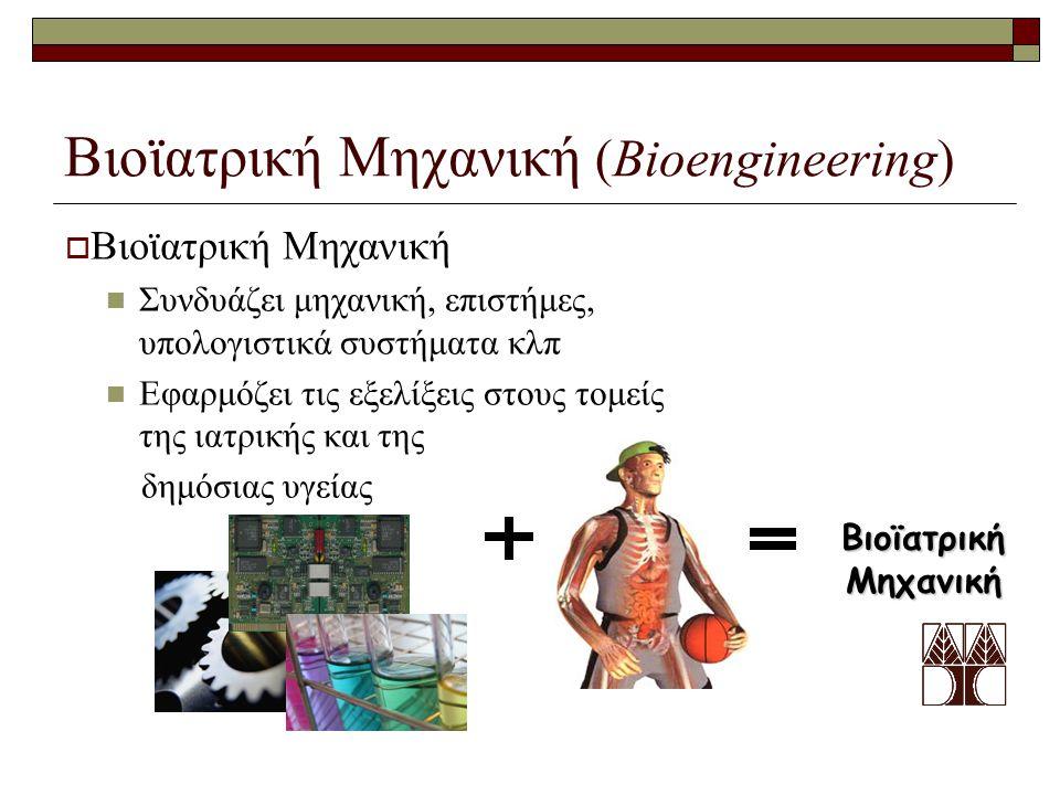 Βιοϊατρική Μηχανική (Bioengineering)  Βιοϊατρική Μηχανική Συνδυάζει μηχανική, επιστήμες, υπολογιστικά συστήματα κλπ Εφαρμόζει τις εξελίξεις στους τομείς της ιατρικής και της δημόσιας υγείας Βιοϊατρική Μηχανική