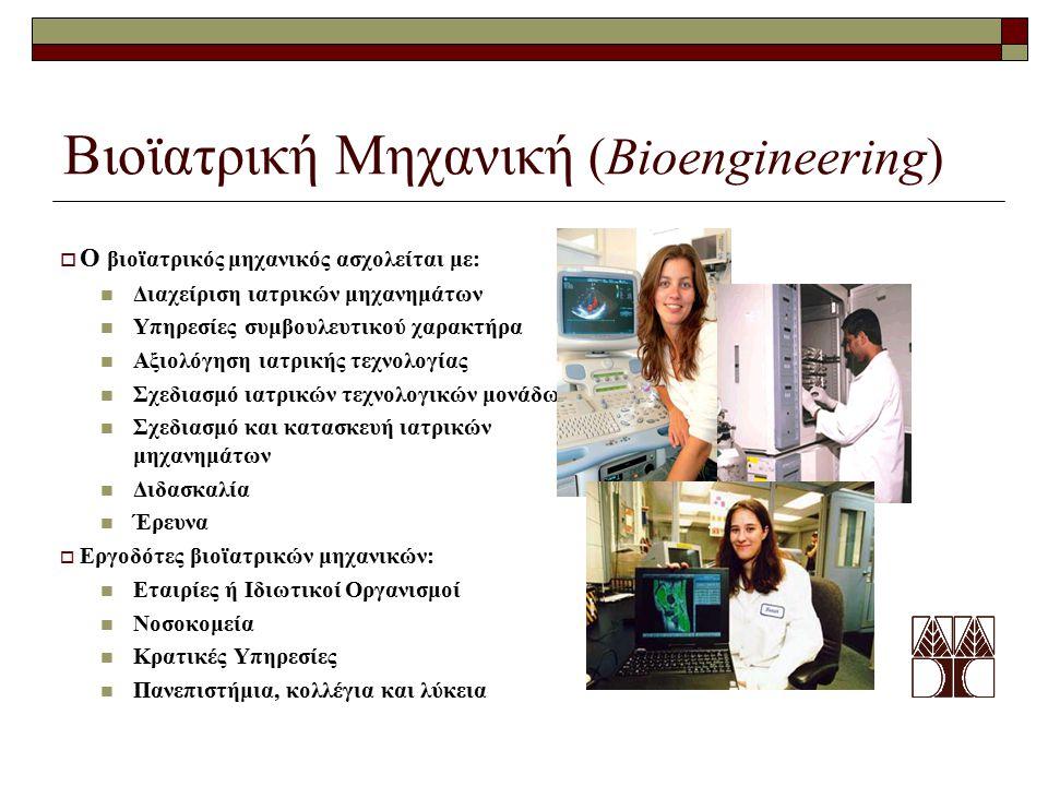 Βιοϊατρική Μηχανική (Bioengineering)  Ο βιοϊατρικός μηχανικός ασχολείται με: Διαχείριση ιατρικών μηχανημάτων Υπηρεσίες συμβουλευτικού χαρακτήρα Αξιολόγηση ιατρικής τεχνολογίας Σχεδιασμό ιατρικών τεχνολογικών μονάδων Σχεδιασμό και κατασκευή ιατρικών μηχανημάτων Διδασκαλία Έρευνα  Εργοδότες βιοϊατρικών μηχανικών: Εταιρίες ή Ιδιωτικοί Οργανισμοί Νοσοκομεία Κρατικές Υπηρεσίες Πανεπιστήμια, κολλέγια και λύκεια