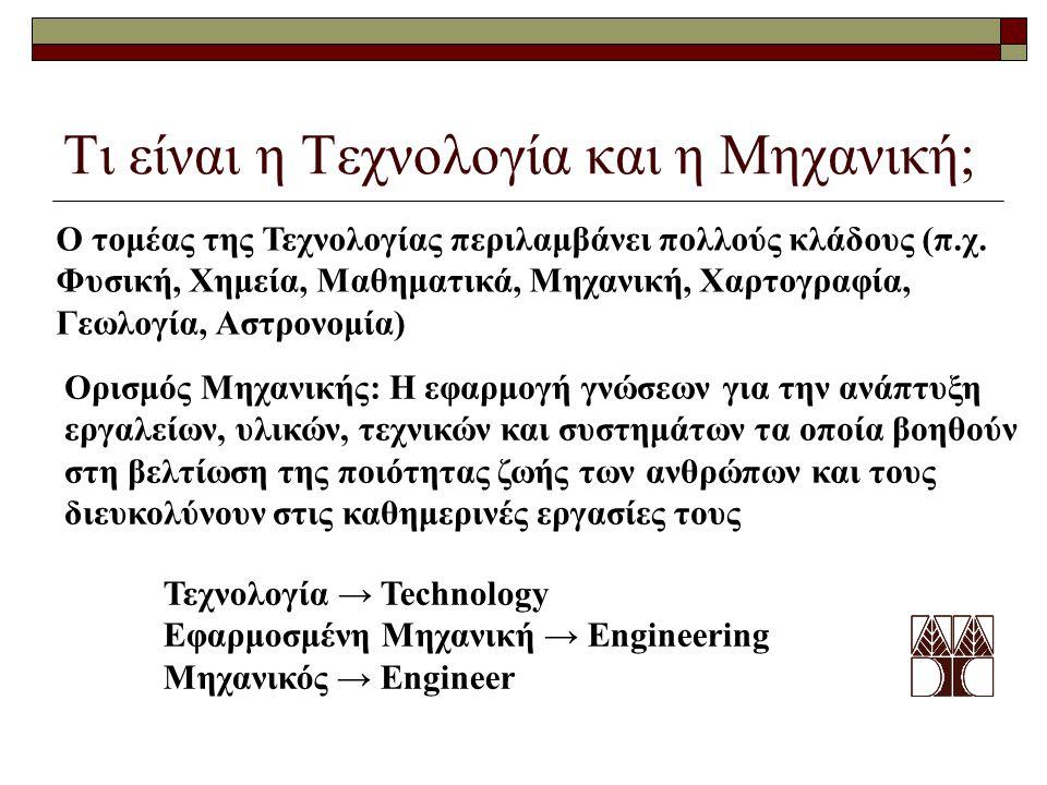 Τι είναι η Τεχνολογία και η Μηχανική; Ο τομέας της Τεχνολογίας περιλαμβάνει πολλούς κλάδους (π.χ. Φυσική, Χημεία, Μαθηματικά, Μηχανική, Χαρτογραφία, Γ