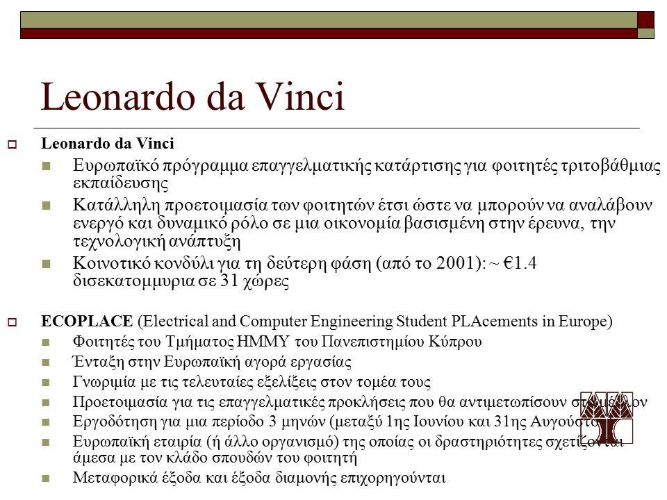 Leonardo da Vinci  Leonardo da Vinci Ευρωπαϊκό πρόγραμμα επαγγελματικής κατάρτισης για φοιτητές τριτοβάθμιας εκπαίδευσης Κατάλληλη προετοιμασία των φοιτητών έτσι ώστε να μπορούν να αναλάβουν ενεργό και δυναμικό ρόλο σε μια οικονομία βασισμένη στην έρευνα, την τεχνολογική ανάπτυξη Κοινοτικό κονδύλι για τη δεύτερη φάση (από το 2001): ~ €1.4 δισεκατομμυρια σε 31 χώρες  ECOPLACE (Electrical and Computer Engineering Student PLAcements in Europe) Φοιτητές του Τμήματος ΗΜΜΥ του Πανεπιστημίου Κύπρου Ένταξη στην Ευρωπαϊκή αγορά εργασίας Γνωριμία με τις τελευταίες εξελίξεις στον τομέα τους Προετοιμασία για τις επαγγελματικές προκλήσεις που θα αντιμετωπίσουν στο μέλλον Εργοδότηση για μια περίοδο 3 μηνών (μεταξύ 1ης Ιουνίου και 31ης Αυγούστου) Ευρωπαϊκή εταιρία (ή άλλο οργανισμό) της οποίας οι δραστηριότητες σχετίζονται άμεσα με τον κλάδο σπουδών του φοιτητή Μεταφορικά έξοδα και έξοδα διαμονής επιχορηγούνται