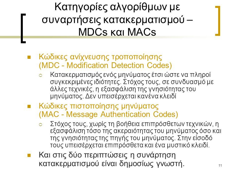 11 Κατηγορίες αλγορίθμων με συναρτήσεις κατακερματισμού – MDCs και MACs Κώδικες ανίχνευσης τροποποίησης (MDC - Modification Detection Codes)  Κατακερματισμός ενός μηνύματος έτσι ώστε να πληροί συγκεκριμένες ιδιότητες.