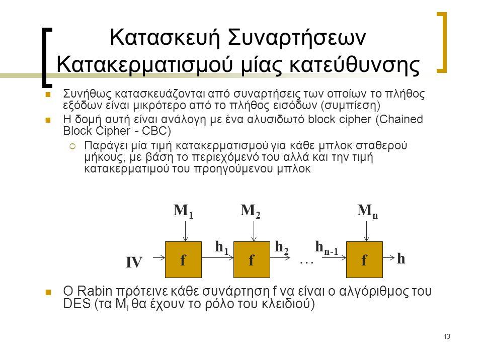 13 Κατασκευή Συναρτήσεων Κατακερματισμού μίας κατεύθυνσης Συνήθως κατασκευάζονται από συναρτήσεις των οποίων το πλήθος εξόδων είναι μικρότερο από το πλήθος εισόδων (συμπίεση) Η δομή αυτή είναι ανάλογη με ένα αλυσιδωτό block cipher (Chained Block Cipher - CBC)  Παράγει μία τιμή κατακερματισμού για κάθε μπλοκ σταθερού μήκους, με βάση το περιεχόμενό του αλλά και την τιμή κατακερματιμού του προηγούμενου μπλοκ O Rabin πρότεινε κάθε συνάρτηση f να είναι ο αλγόριθμος του DES (τα M i θα έχουν το ρόλο του κλειδιού) f IV M1M1 ff h1h1 h M2M2 MnMn h2h2 h n-1 …