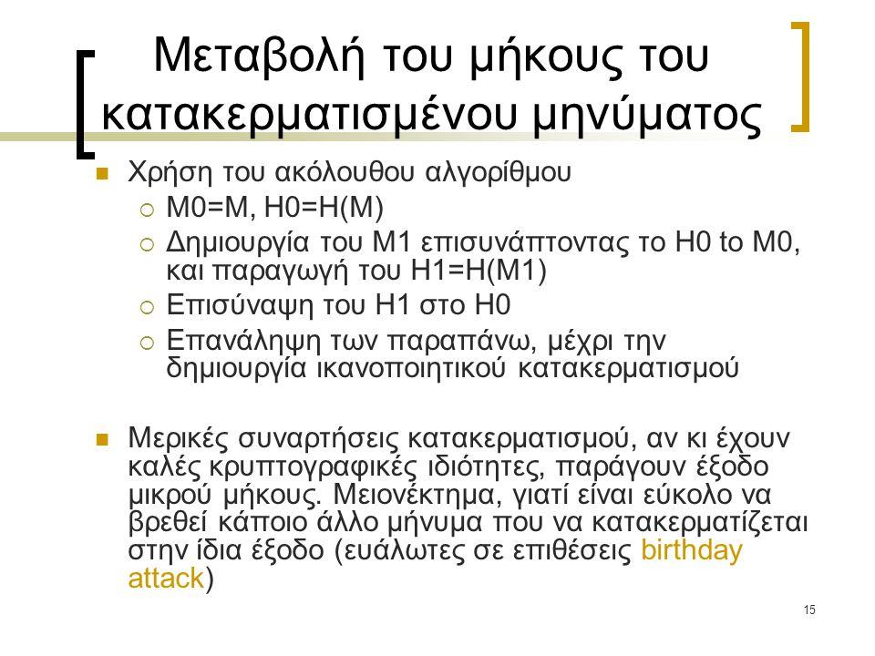15 Μεταβολή του μήκους του κατακερματισμένου μηνύματος Χρήση του ακόλουθου αλγορίθμου  M0=M, H0=H(M)  Δημιουργία του M1 επισυνάπτοντας το H0 to M0, και παραγωγή του H1=H(M1)  Επισύναψη του H1 στο H0  Επανάληψη των παραπάνω, μέχρι την δημιουργία ικανοποιητικού κατακερματισμού Μερικές συναρτήσεις κατακερματισμού, αν κι έχουν καλές κρυπτογραφικές ιδιότητες, παράγουν έξοδο μικρού μήκους.